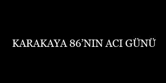 KARAKAYA 86'NIN ACI GÜNÜ